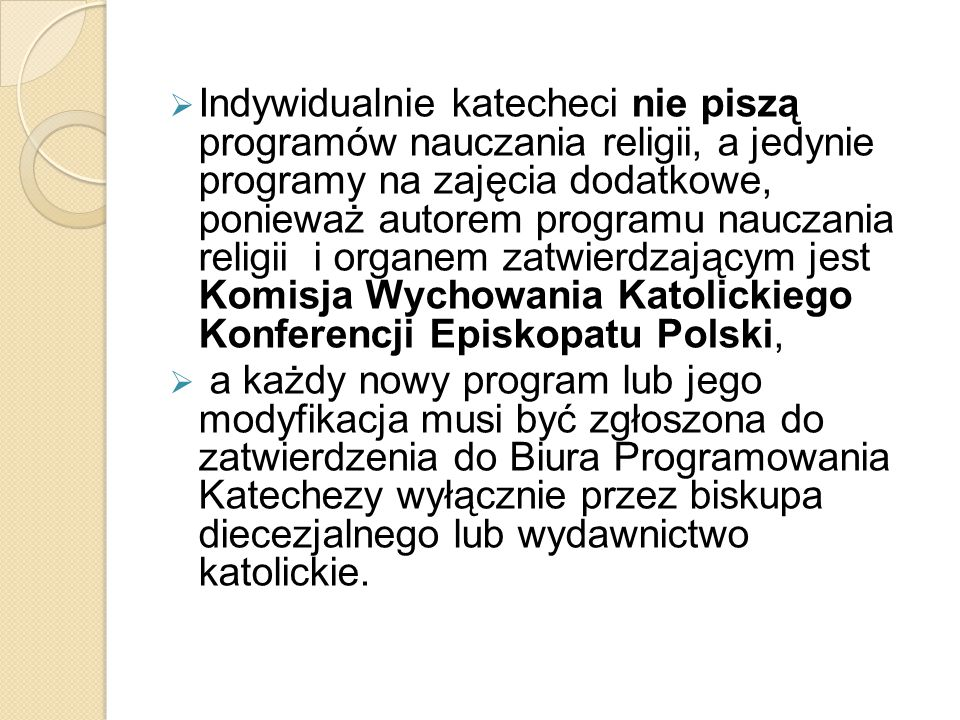 Indywidualnie katecheci nie piszą programów nauczania religii, a jedynie programy na zajęcia dodatkowe, ponieważ autorem programu nauczania religii i organem zatwierdzającym jest Komisja Wychowania Katolickiego Konferencji Episkopatu Polski,