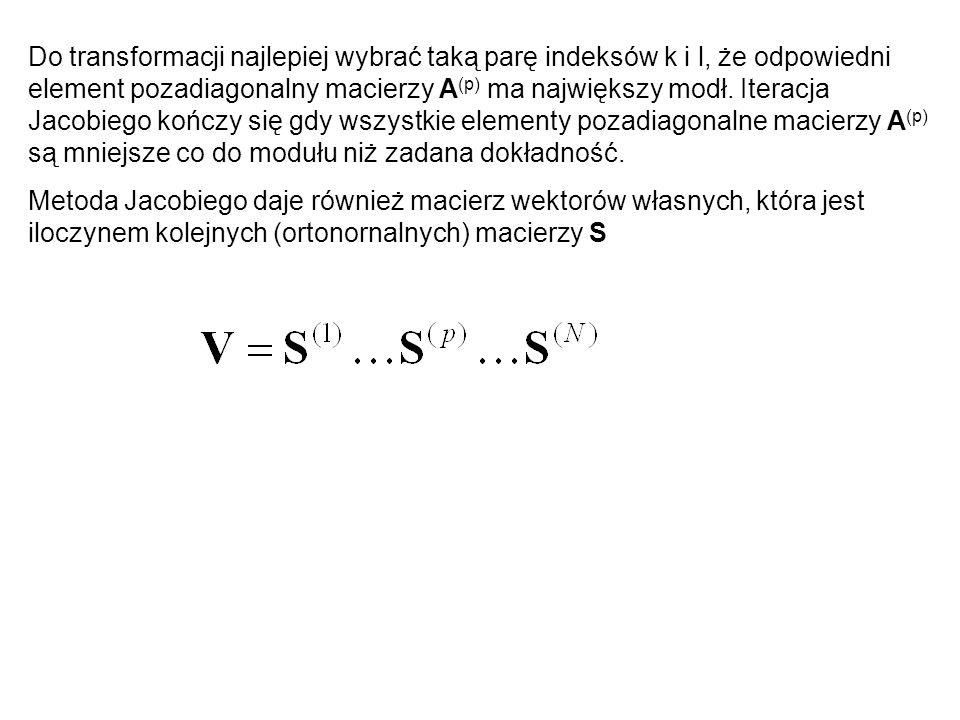 Do transformacji najlepiej wybrać taką parę indeksów k i l, że odpowiedni element pozadiagonalny macierzy A(p) ma największy modł. Iteracja Jacobiego kończy się gdy wszystkie elementy pozadiagonalne macierzy A(p) są mniejsze co do modułu niż zadana dokładność.