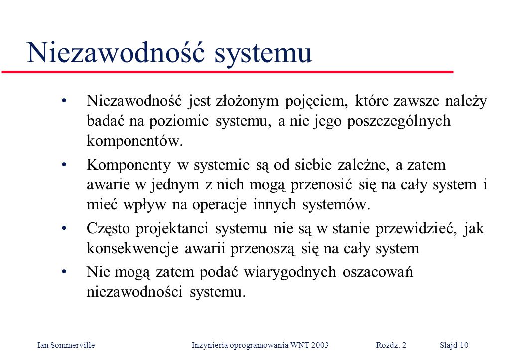 Niezawodność systemu Niezawodność jest złożonym pojęciem, które zawsze należy badać na poziomie systemu, a nie jego poszczególnych komponentów.