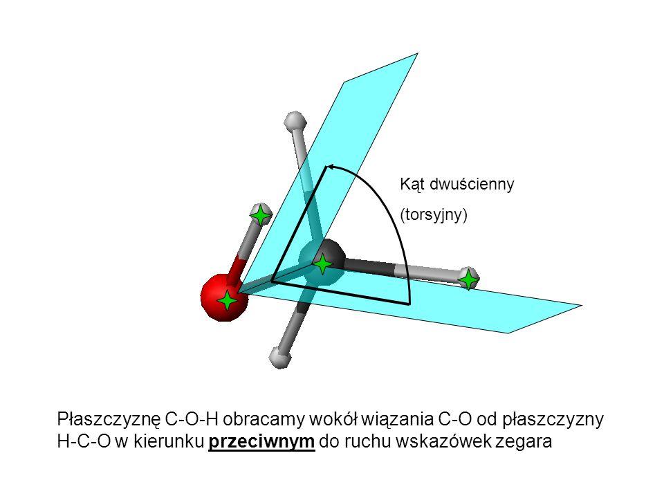 Kąt dwuścienny (torsyjny) Płaszczyznę C-O-H obracamy wokół wiązania C-O od płaszczyzny H-C-O w kierunku przeciwnym do ruchu wskazówek zegara.