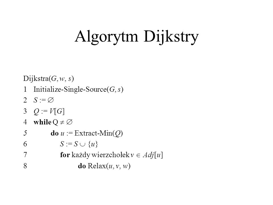 Algorytm Dijkstry Dijkstra(G, w, s) 1 Initialize-Single-Source(G, s)