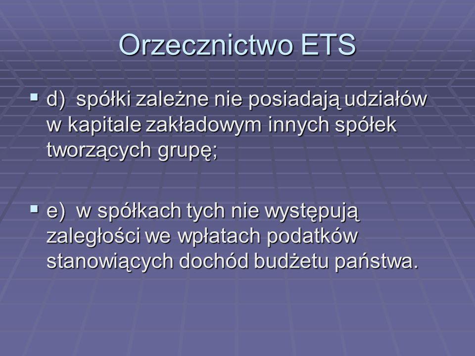 Orzecznictwo ETS d) spółki zależne nie posiadają udziałów w kapitale zakładowym innych spółek tworzących grupę;