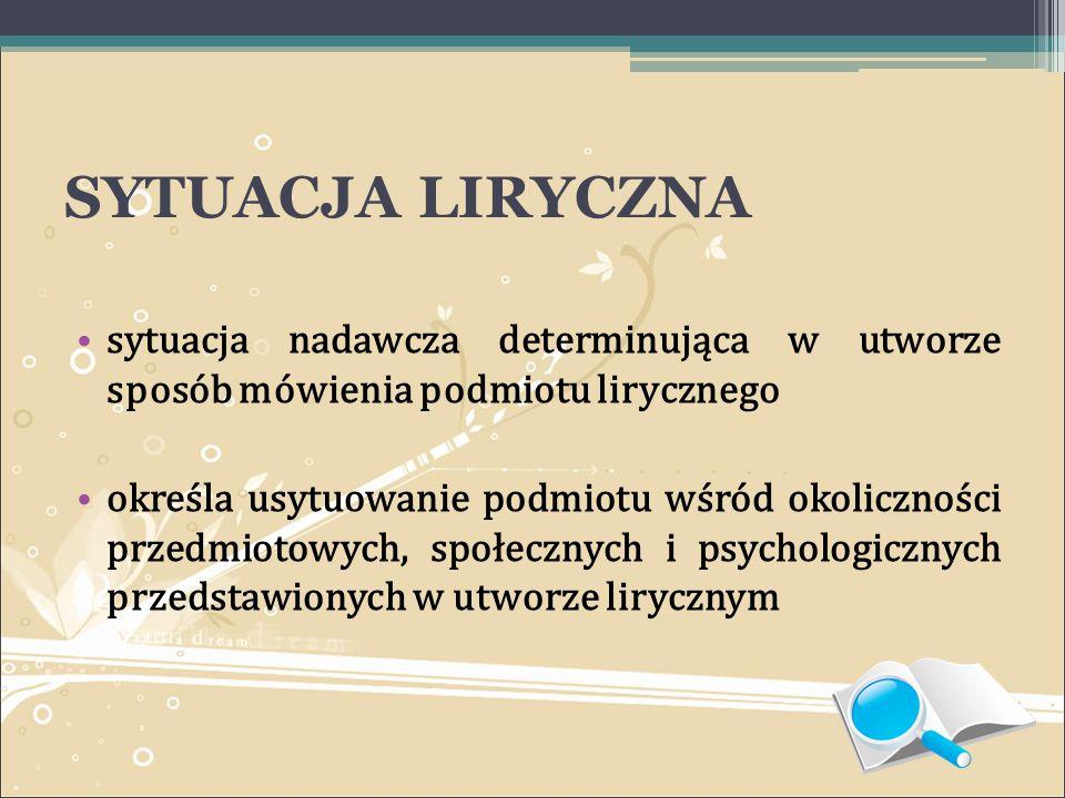 SYTUACJA LIRYCZNA sytuacja nadawcza determinująca w utworze sposób mówienia podmiotu lirycznego.