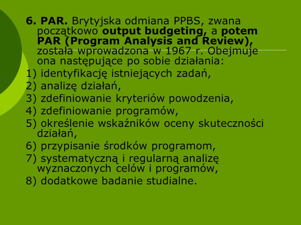 6. PAR. Brytyjska odmiana PPBS, zwana początkowo output budgeting, a potem PAR (Program Analysis and Review), została wprowadzona w 1967 r. Obejmuje ona następujące po sobie działania: