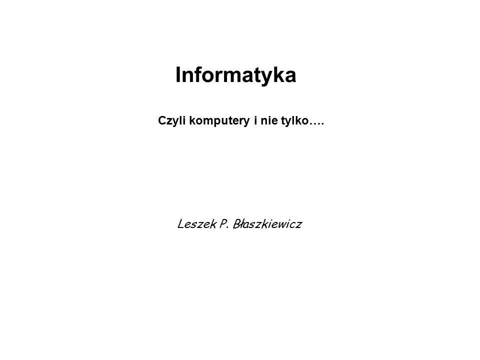 Informatyka Czyli komputery i nie tylko…. Leszek P. Błaszkiewicz
