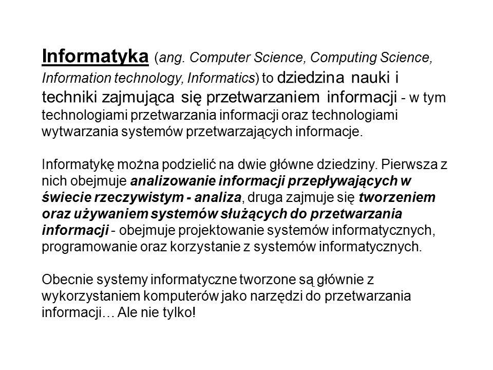 Informatyka (ang. Computer Science, Computing Science, Information technology, Informatics) to dziedzina nauki i techniki zajmująca się przetwarzaniem informacji - w tym technologiami przetwarzania informacji oraz technologiami wytwarzania systemów przetwarzających informacje.
