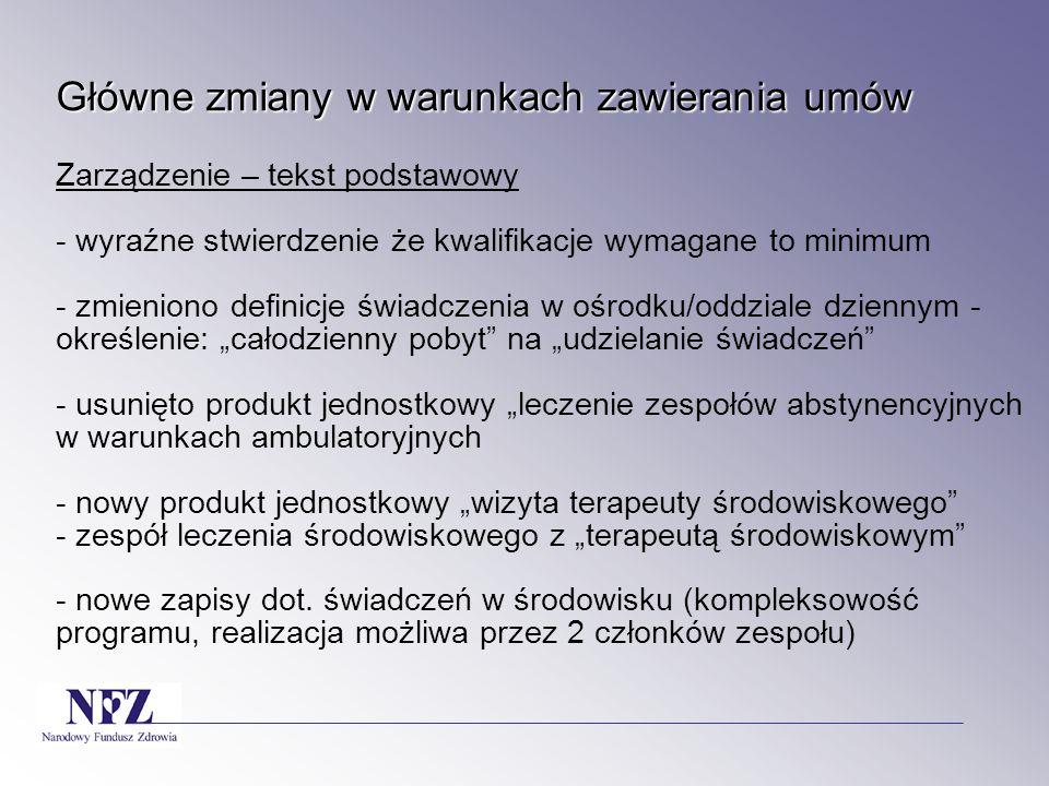 """Główne zmiany w warunkach zawierania umów Zarządzenie – tekst podstawowy - wyraźne stwierdzenie że kwalifikacje wymagane to minimum - zmieniono definicje świadczenia w ośrodku/oddziale dziennym -określenie: """"całodzienny pobyt na """"udzielanie świadczeń - usunięto produkt jednostkowy """"leczenie zespołów abstynencyjnych w warunkach ambulatoryjnych - nowy produkt jednostkowy """"wizyta terapeuty środowiskowego - zespół leczenia środowiskowego z """"terapeutą środowiskowym - nowe zapisy dot."""