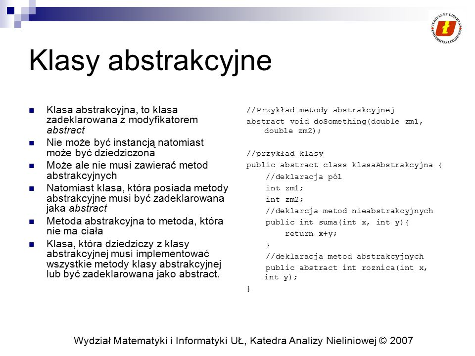 Klasy abstrakcyjne Klasa abstrakcyjna, to klasa zadeklarowana z modyfikatorem abstract. Nie może być instancją natomiast może być dziedziczona.