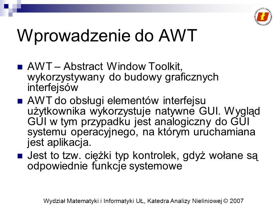Wprowadzenie do AWT AWT – Abstract Window Toolkit, wykorzystywany do budowy graficznych interfejsów.