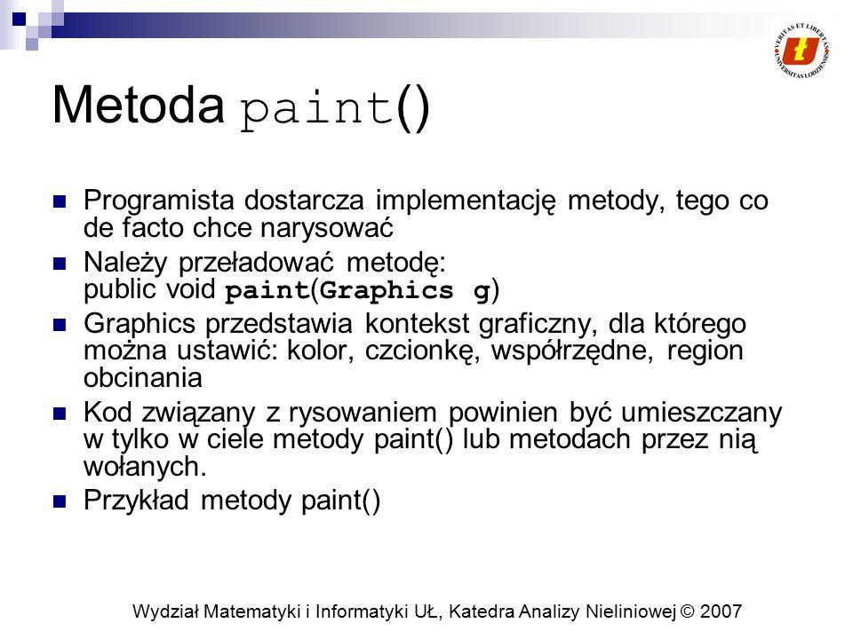 Metoda paint() Programista dostarcza implementację metody, tego co de facto chce narysować. Należy przeładować metodę: public void paint(Graphics g)