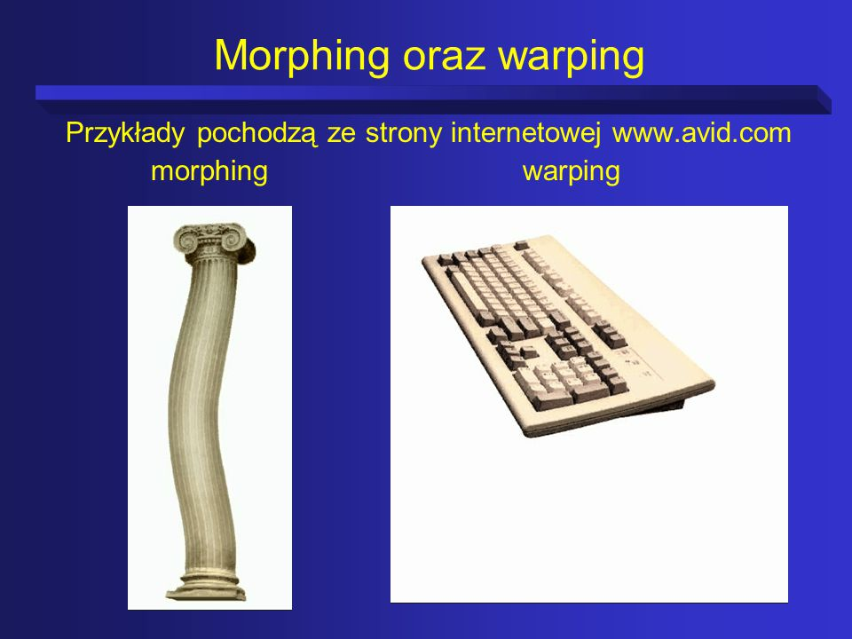 Morphing oraz warping Przykłady pochodzą ze strony internetowej www.avid.com morphing warping