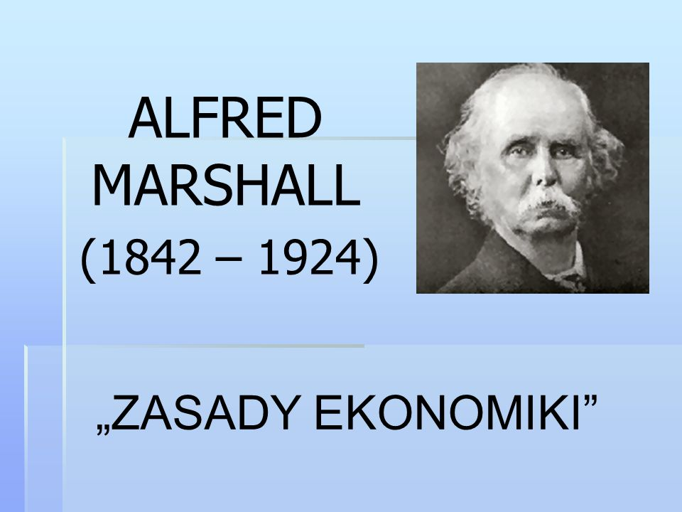 "ALFRED MARSHALL (1842 – 1924) ""ZASADY EKONOMIKI"