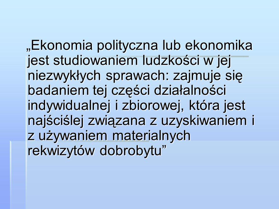 """""""Ekonomia polityczna lub ekonomika jest studiowaniem ludzkości w jej niezwykłych sprawach: zajmuje się badaniem tej części działalności indywidualnej i zbiorowej, która jest najściślej związana z uzyskiwaniem i z używaniem materialnych rekwizytów dobrobytu"""
