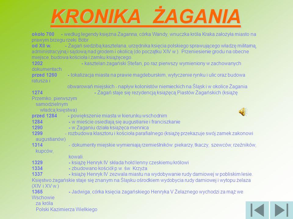 KRONIKA ŻAGANIA około 700 - według legendy księżna Żaganna, córka Wandy, wnuczka króla Kraka założyła miasto na prawym brzegu rzeki Bóbr.