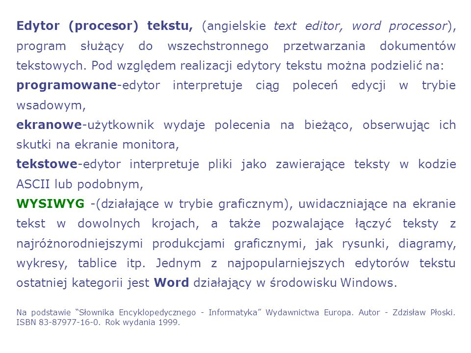 Edytor (procesor) tekstu, (angielskie text editor, word processor), program służący do wszechstronnego przetwarzania dokumentów tekstowych. Pod względem realizacji edytory tekstu można podzielić na: