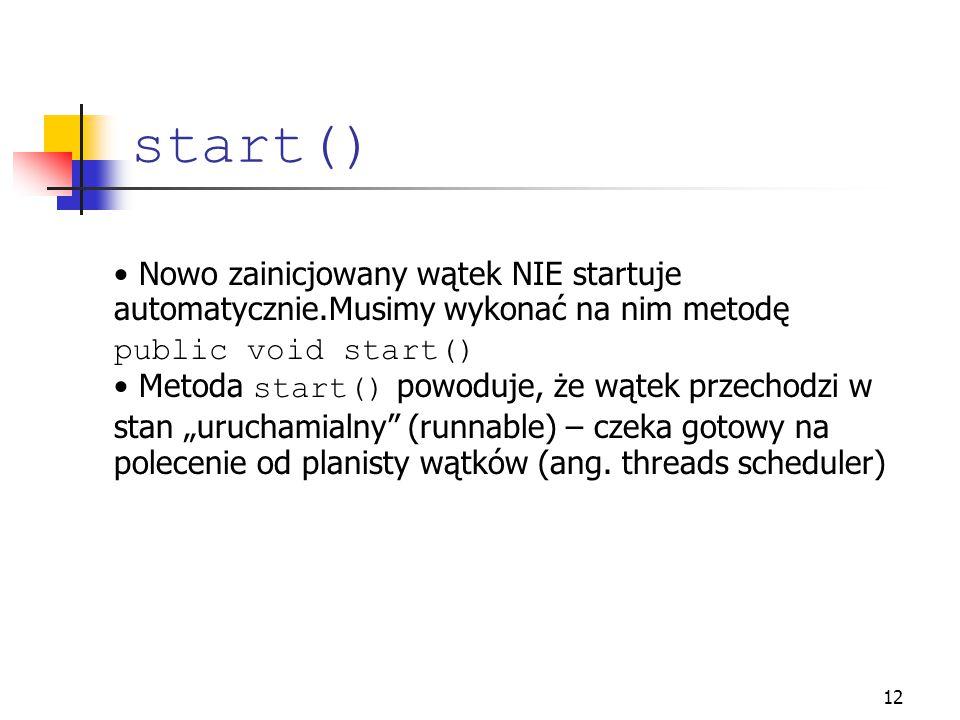 start() Nowo zainicjowany wątek NIE startuje automatycznie.Musimy wykonać na nim metodę public void start()