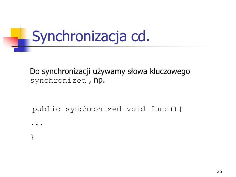 Synchronizacja cd. Do synchronizacji używamy słowa kluczowego synchronized , np. public synchronized void func(){
