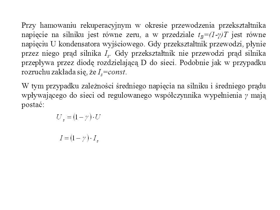 Przy hamowaniu rekuperacyjnym w okresie przewodzenia przekształtnika napięcie na silniku jest równe zeru, a w przedziale tB=(1-γ)T jest równe napięciu U kondensatora wyjściowego. Gdy przekształtnik przewodzi, płynie przez niego prąd silnika Is. Gdy przekształtnik nie przewodzi prąd silnika przepływa przez diodę rozdzielającą D do sieci. Podobnie jak w przypadku rozruchu zakłada się, że Is=const.