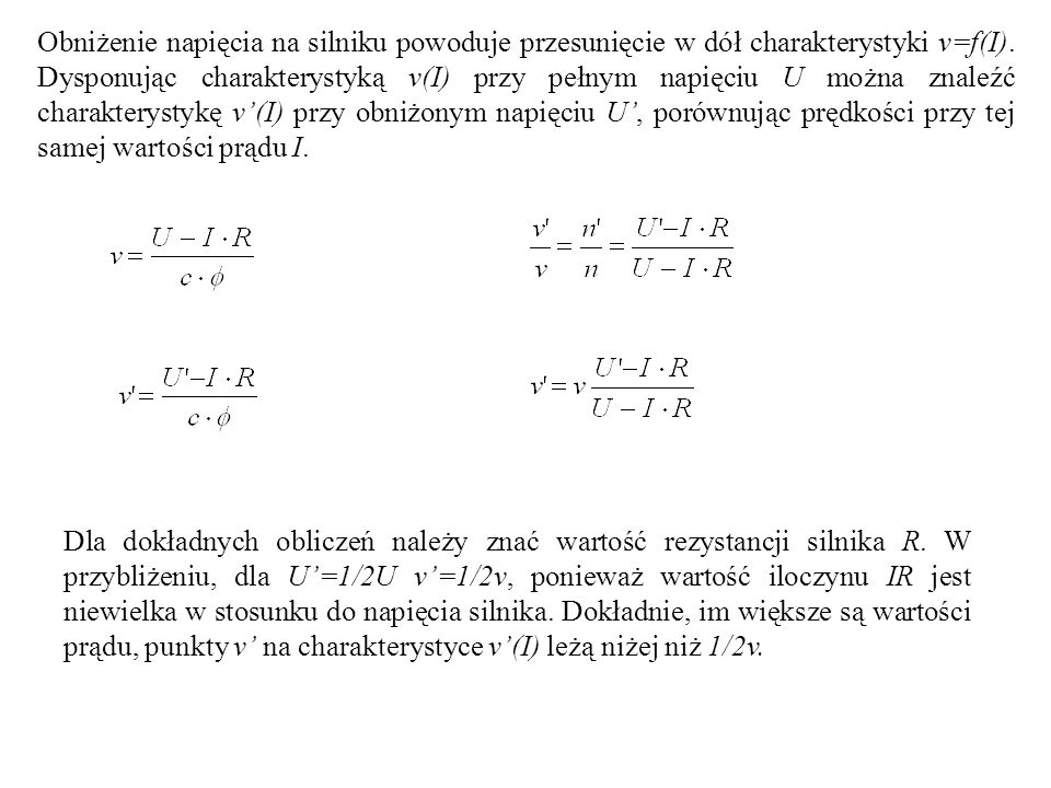 Obniżenie napięcia na silniku powoduje przesunięcie w dół charakterystyki v=f(I). Dysponując charakterystyką v(I) przy pełnym napięciu U można znaleźć charakterystykę v'(I) przy obniżonym napięciu U', porównując prędkości przy tej samej wartości prądu I.