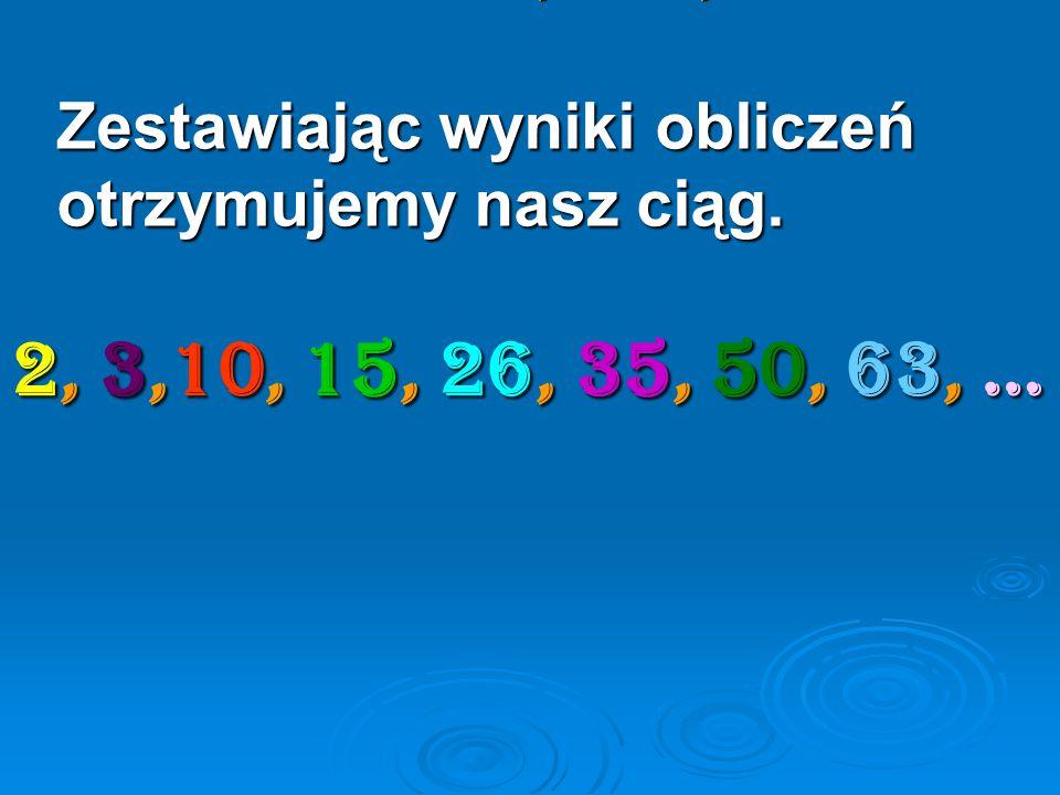 2, 10, 26, 50, ... Zestawiając wyniki obliczeń otrzymujemy nasz ciąg. 2, 3,10, 15, 26, 35, 50, 63, …