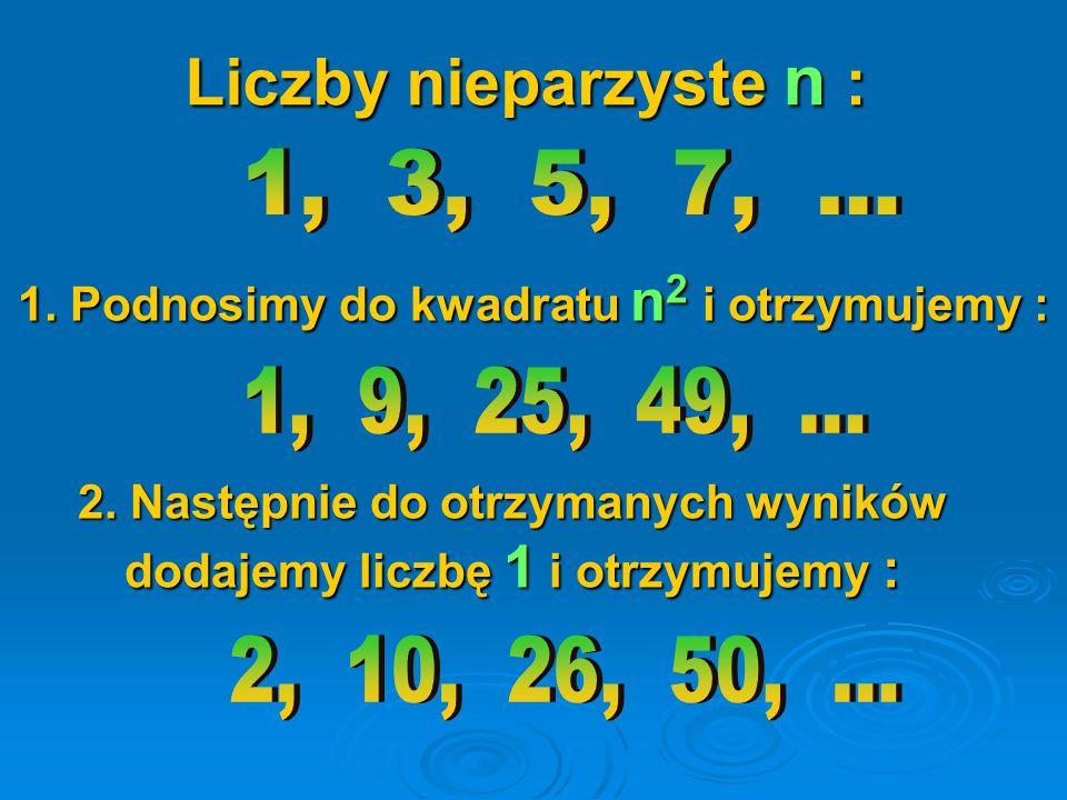 Liczby nieparzyste n : 1, 3, 5, 7, ... 1. Podnosimy do kwadratu n2 i otrzymujemy : 1, 9, 25, 49, ...