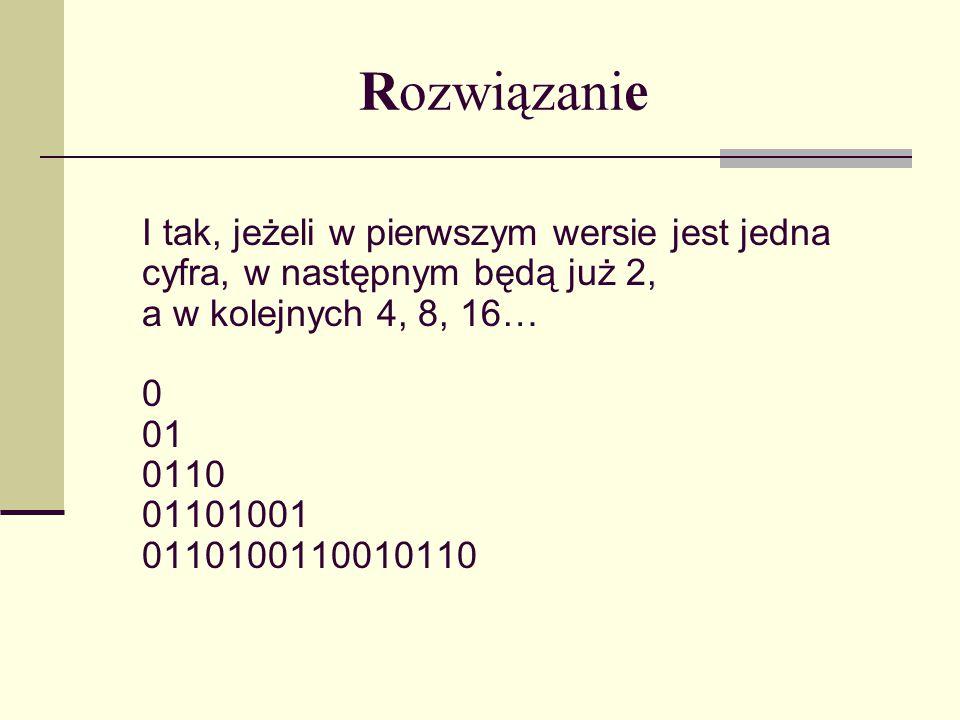 Rozwiązanie I tak, jeżeli w pierwszym wersie jest jedna cyfra, w następnym będą już 2, a w kolejnych 4, 8, 16… 0 01 0110 01101001 0110100110010110.