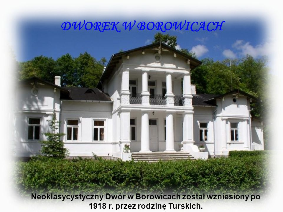 DWOREK W BOROWICACH Neoklasycystyczny Dwór w Borowicach został wzniesiony po 1918 r.