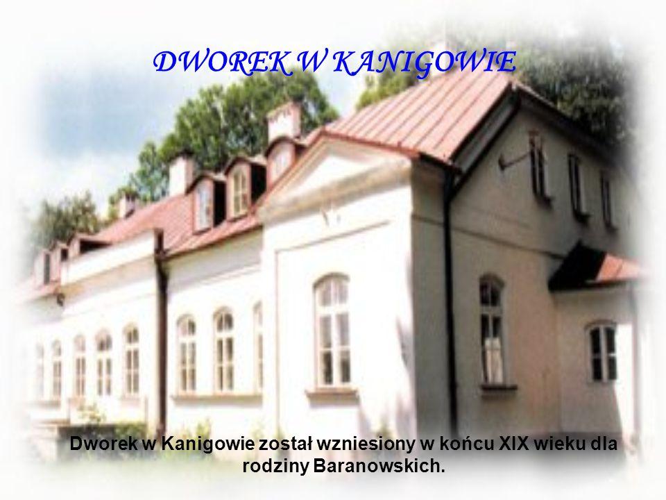 DWOREK W KANIGOWIE Dworek w Kanigowie został wzniesiony w końcu XIX wieku dla rodziny Baranowskich.