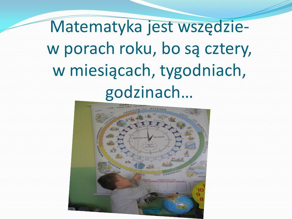 Matematyka jest wszędzie- w porach roku, bo są cztery, w miesiącach, tygodniach, godzinach…