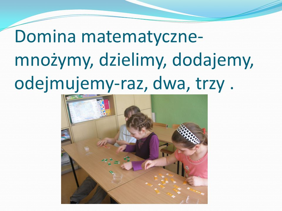 Domina matematyczne- mnożymy, dzielimy, dodajemy, odejmujemy-raz, dwa, trzy .