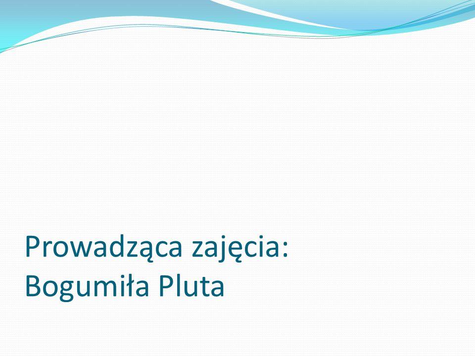 Prowadząca zajęcia: Bogumiła Pluta