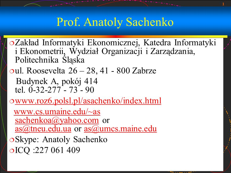 Prof. Anatoly Sachenko Zakład Informatyki Ekonomicznej, Katedra Informatyki i Ekonometrii, Wydział Organizacji i Zarządzania, Politechnika Śląska.