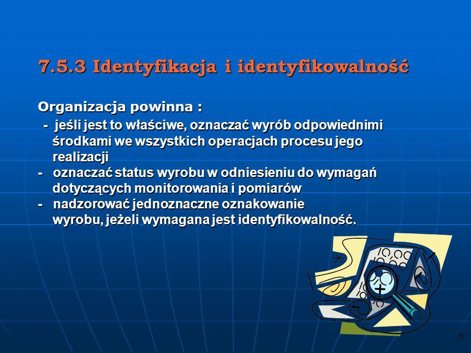 7.5.3 Identyfikacja i identyfikowalność Organizacja powinna : - jeśli jest to właściwe, oznaczać wyrób odpowiednimi środkami we wszystkich operacjach procesu jego realizacji - oznaczać status wyrobu w odniesieniu do wymagań dotyczących monitorowania i pomiarów - nadzorować jednoznaczne oznakowanie wyrobu, jeżeli wymagana jest identyfikowalność.