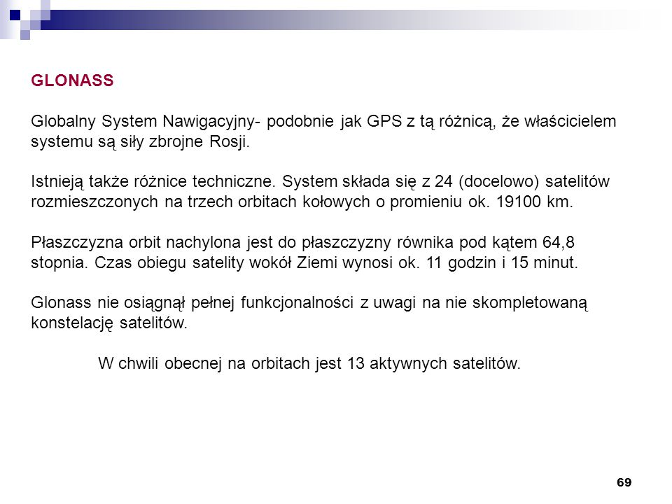 GLONASS Globalny System Nawigacyjny- podobnie jak GPS z tą różnicą, że właścicielem systemu są siły zbrojne Rosji.