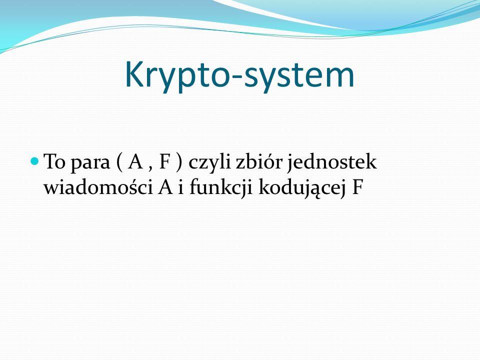 Krypto-system To para ( A , F ) czyli zbiór jednostek wiadomości A i funkcji kodującej F