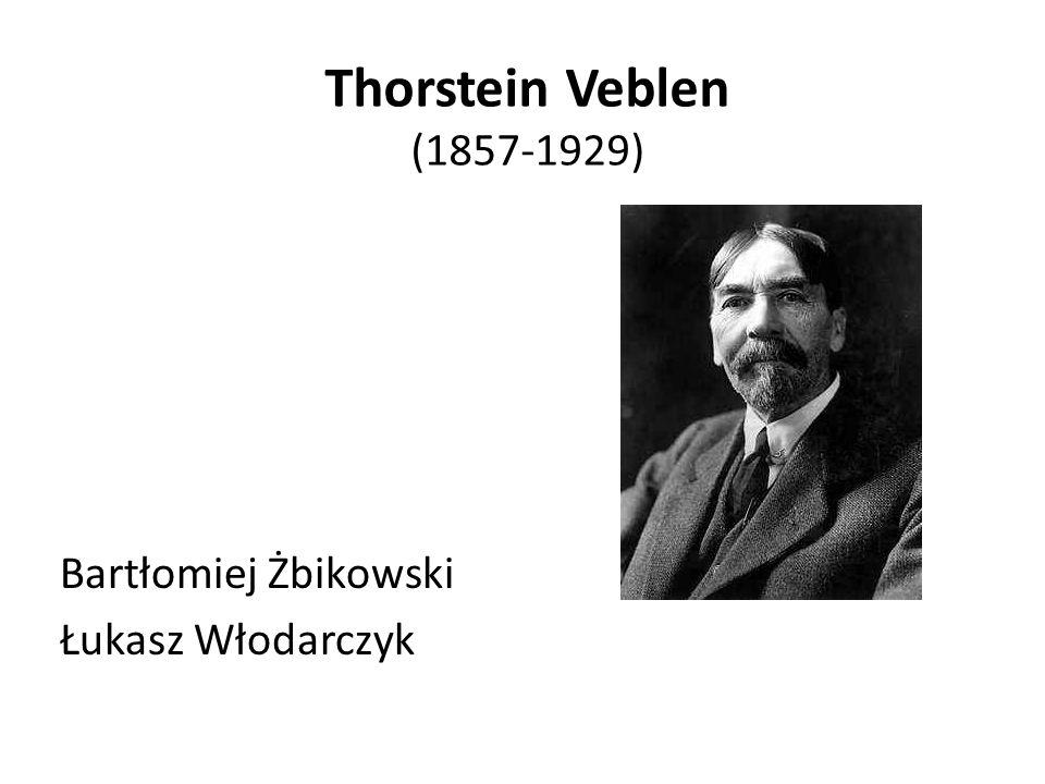 Thorstein Veblen (1857-1929) Bartłomiej Żbikowski Łukasz Włodarczyk