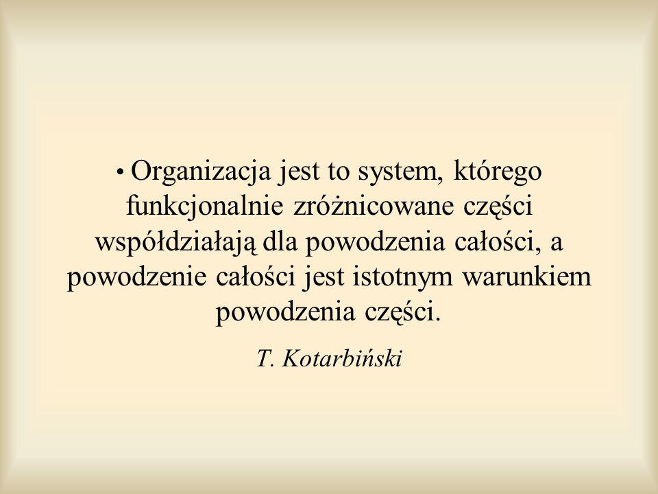 Organizacja jest to system, którego funkcjonalnie zróżnicowane części współdziałają dla powodzenia całości, a powodzenie całości jest istotnym warunkiem powodzenia części.