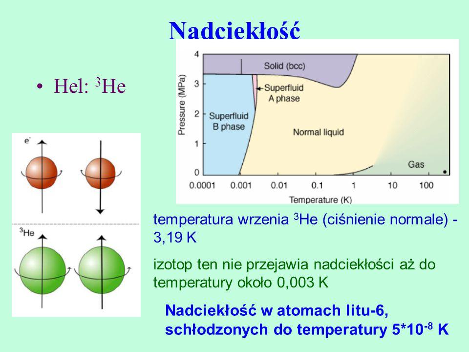 Nadciekłość Hel: 3He. temperatura wrzenia 3He (ciśnienie normale) - 3,19 K. izotop ten nie przejawia nadciekłości aż do temperatury około 0,003 K.