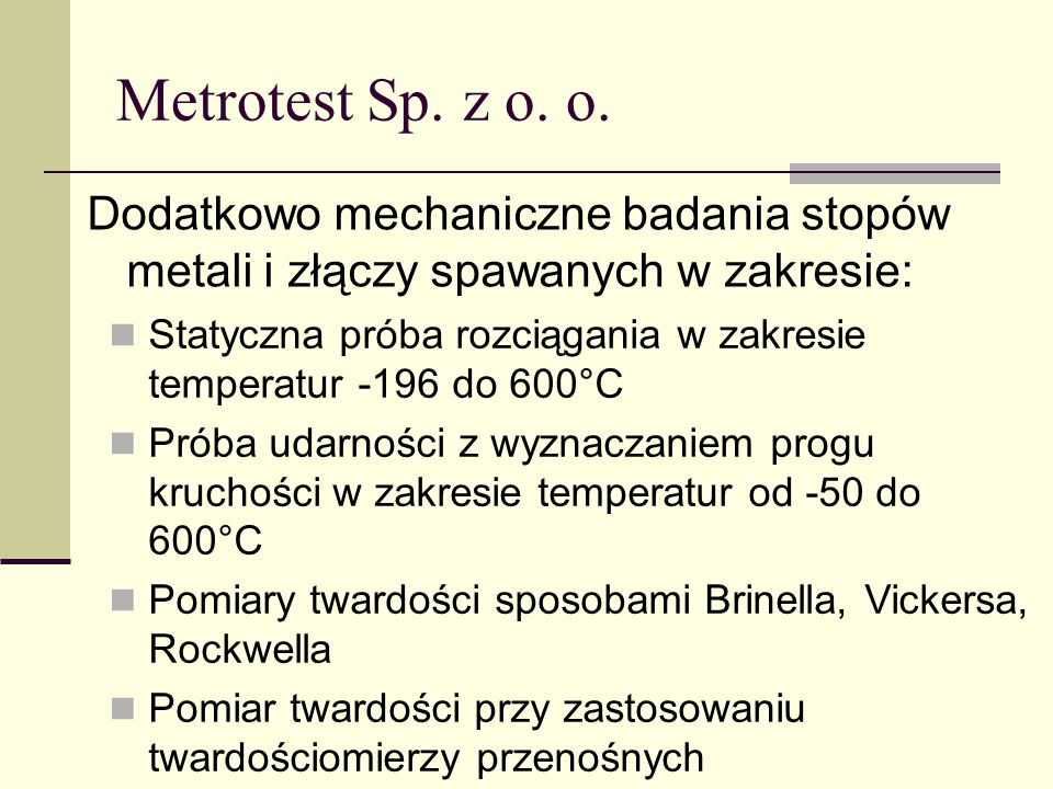 Metrotest Sp. z o. o. Dodatkowo mechaniczne badania stopów metali i złączy spawanych w zakresie: