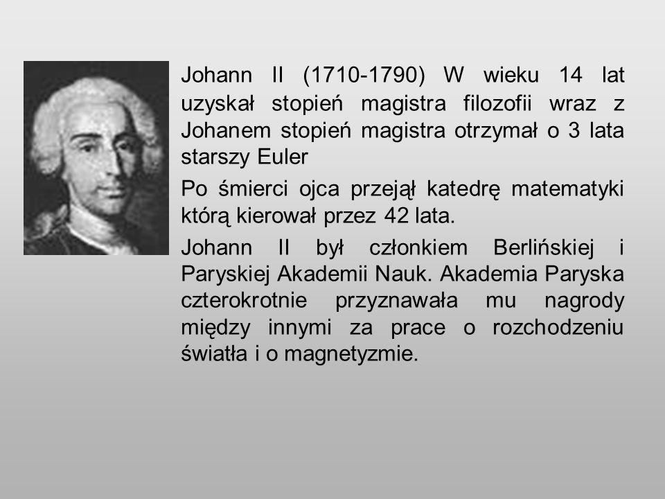 Johann II (1710-1790) W wieku 14 lat uzyskał stopień magistra filozofii wraz z Johanem stopień magistra otrzymał o 3 lata starszy Euler
