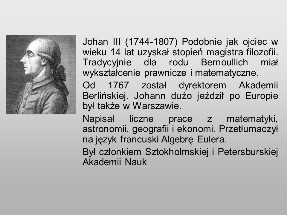 Johan III (1744-1807) Podobnie jak ojciec w wieku 14 lat uzyskał stopień magistra filozofii. Tradycyjnie dla rodu Bernoullich miał wykształcenie prawnicze i matematyczne.