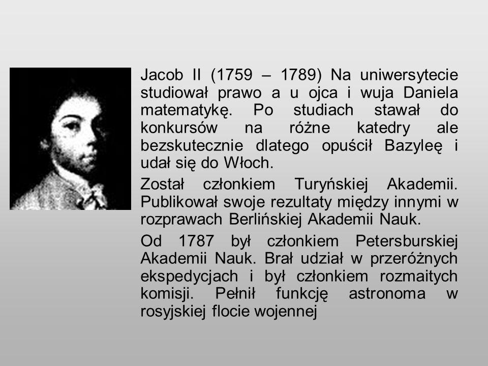 Jacob II (1759 – 1789) Na uniwersytecie studiował prawo a u ojca i wuja Daniela matematykę. Po studiach stawał do konkursów na różne katedry ale bezskutecznie dlatego opuścił Bazyleę i udał się do Włoch.