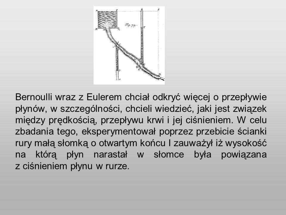Bernoulli wraz z Eulerem chciał odkryć więcej o przepływie płynów, w szczególności, chcieli wiedzieć, jaki jest związek między prędkością, przepływu krwi i jej ciśnieniem.