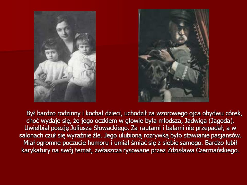 Był bardzo rodzinny i kochał dzieci, uchodził za wzorowego ojca obydwu córek, choć wydaje się, że jego oczkiem w głowie była młodsza, Jadwiga (Jagoda).