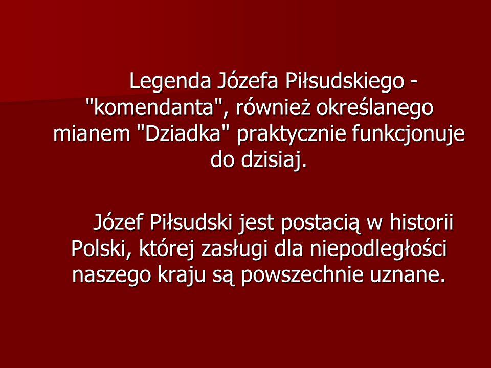 Legenda Józefa Piłsudskiego - komendanta , również określanego mianem Dziadka praktycznie funkcjonuje do dzisiaj.