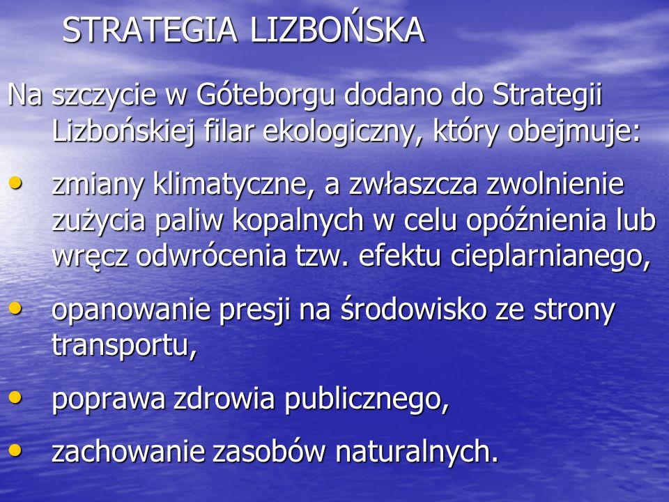 STRATEGIA LIZBOŃSKA Na szczycie w Góteborgu dodano do Strategii Lizbońskiej filar ekologiczny, który obejmuje: