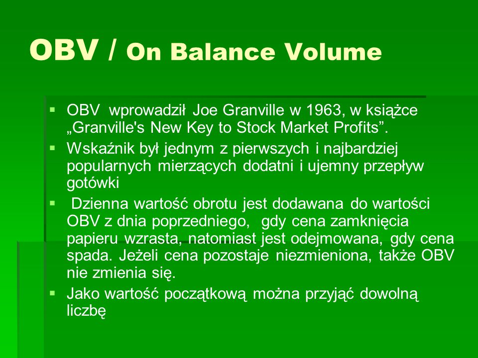 "OBV / On Balance Volume OBV wprowadził Joe Granville w 1963, w książce ""Granville s New Key to Stock Market Profits ."