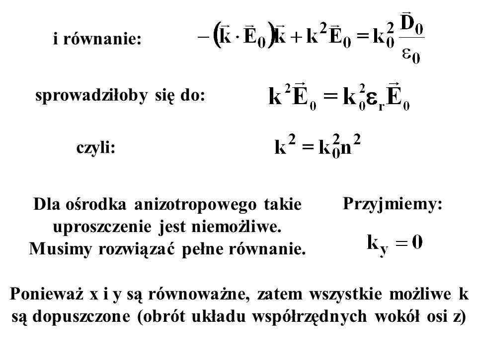 i równanie: sprowadziłoby się do: czyli: Dla ośrodka anizotropowego takie uproszczenie jest niemożliwe. Musimy rozwiązać pełne równanie.