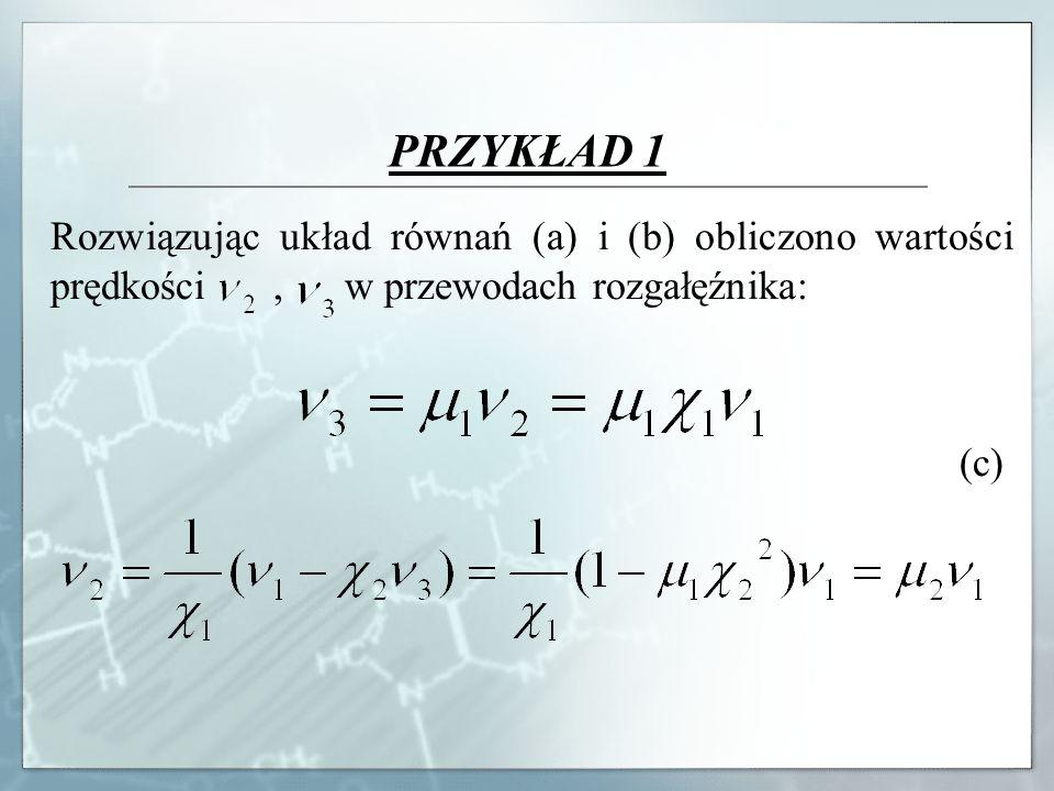PRZYKŁAD 1 Rozwiązując układ równań (a) i (b) obliczono wartości prędkości , w przewodach rozgałęźnika: