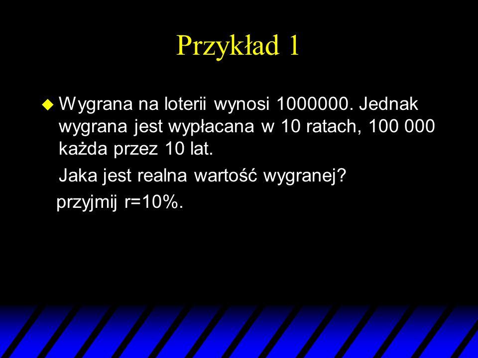 Przykład 1 Wygrana na loterii wynosi 1000000. Jednak wygrana jest wypłacana w 10 ratach, 100 000 każda przez 10 lat.
